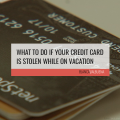 A list of things to do to protect yourself if your Credit Card Stolen While on Vacation